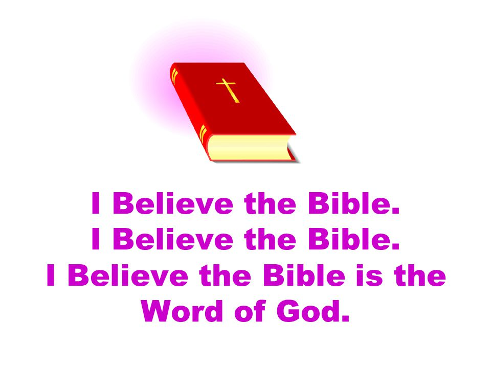 I Believe the Bible. I Believe the Bible. I Believe the Bible is the Word of God.