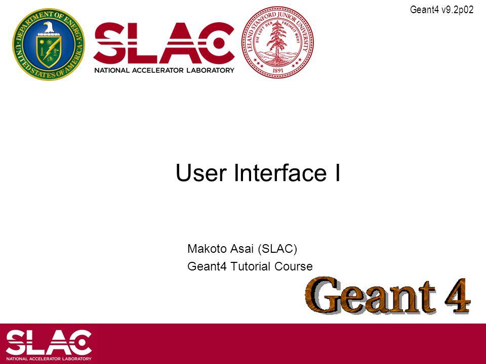 Geant4 v9.2p02 User Interface I Makoto Asai (SLAC) Geant4 Tutorial Course