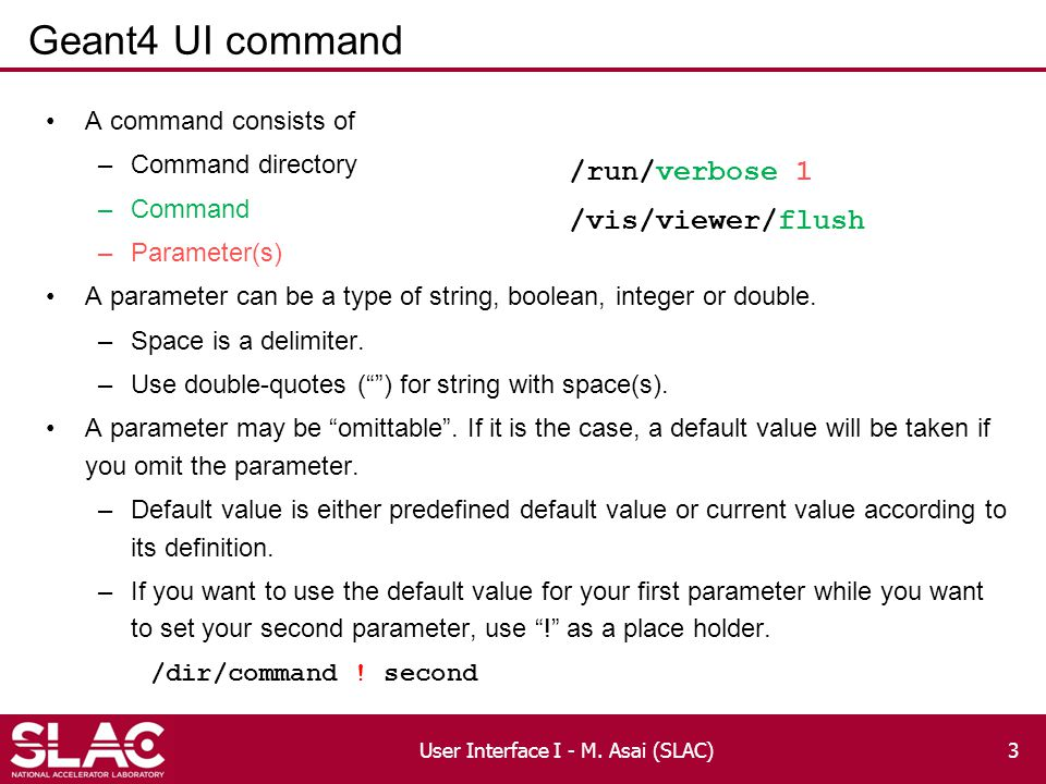 Geant4 UI command A command consists of –Command directory –Command –Parameter(s) A parameter can be a type of string, boolean, integer or double.