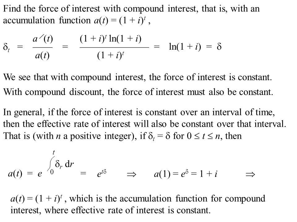 Find the force of interest with compound interest, that is, with an accumulation function a(t) = (1 + i) t, a  (t)  t =——= a(t) We see that with compound interest, the force of interest is constant.