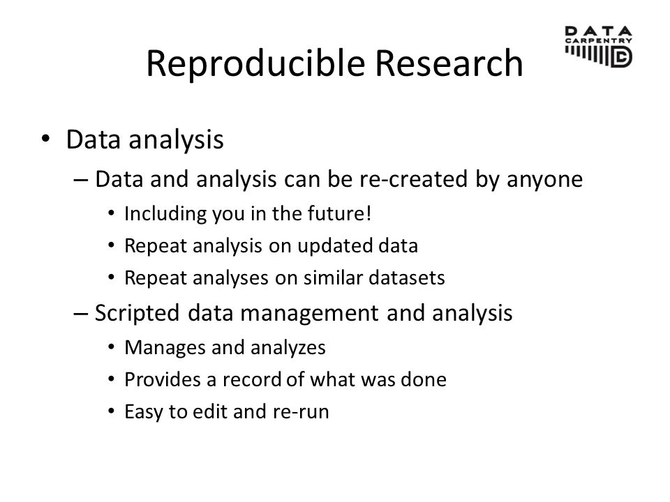 Reproducible Research Data analysis – Data and analysis can be re-created by anyone Including you in the future.