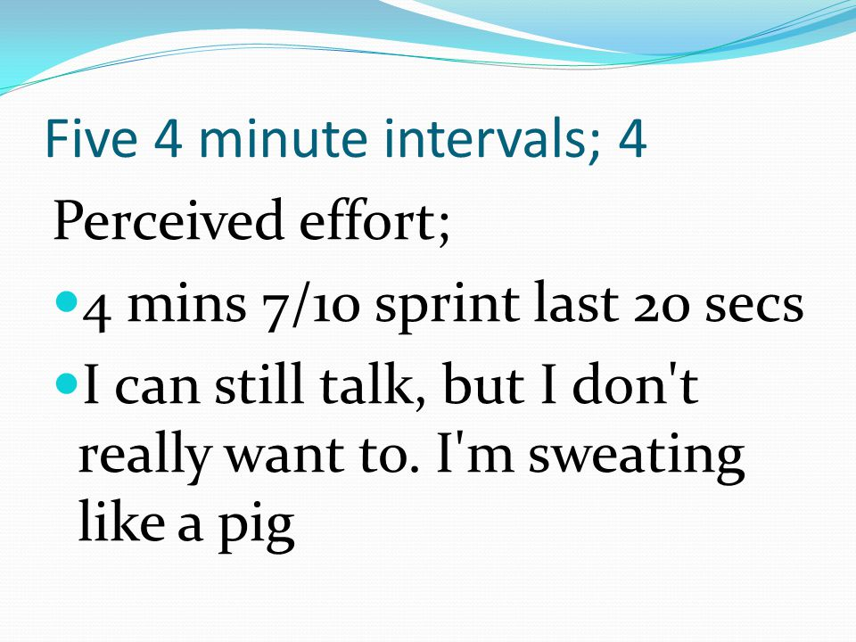 Five 4 minute intervals; 4 Perceived effort; 4 mins 7/10 sprint last 20 secs I can still talk, but I don't really want to. I'm sweating like a pig