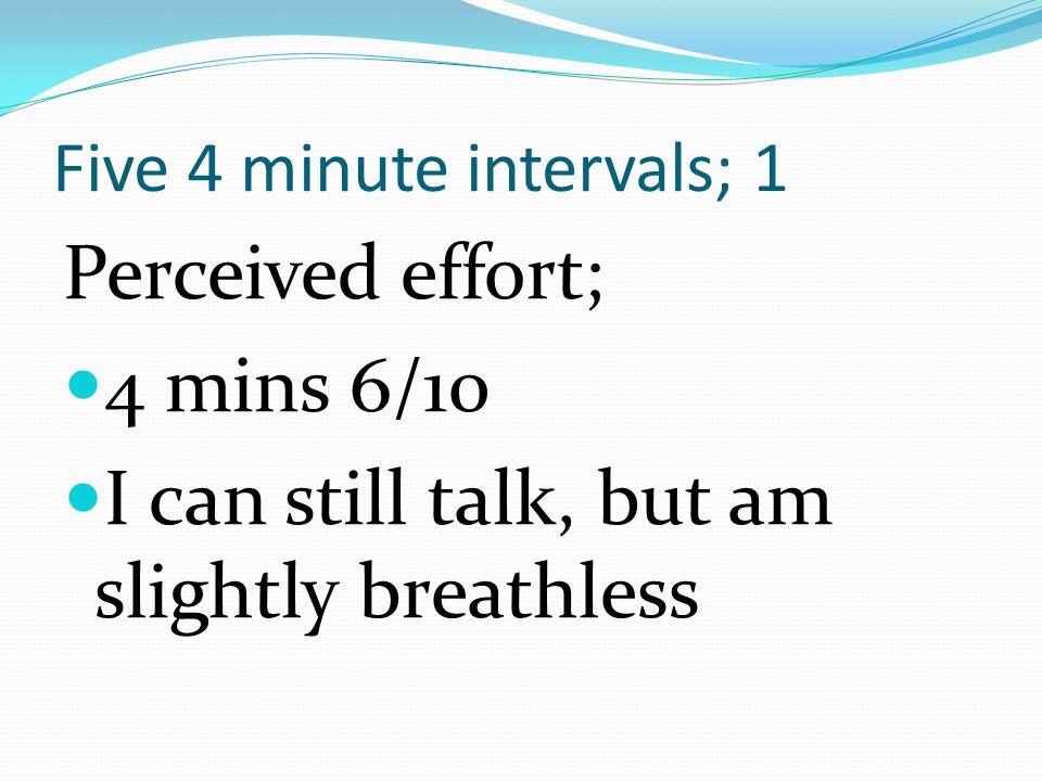 Five 4 minute intervals; 1 Perceived effort; 2 mins 3/10 I m still comfortable, but am breathing a bit harder
