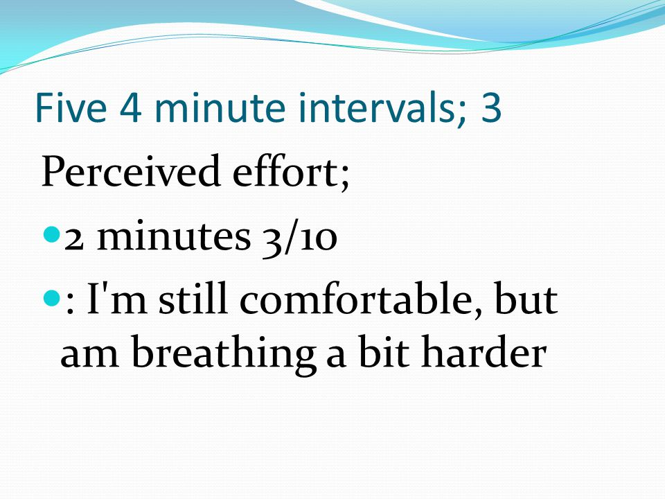 Five 4 minute intervals; 3 Perceived effort; 2 minutes 3/10 : I'm still comfortable, but am breathing a bit harder
