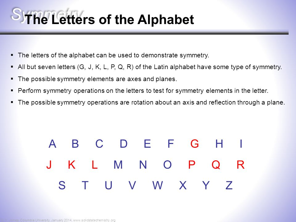 Symmetry  The letters of the alphabet can be used to demonstrate symmetry.  All but seven letters (G, J, K, L, P, Q, R) of the Latin alphabet have s