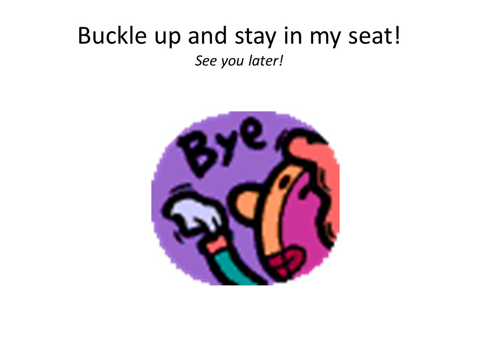 Buckle up and stay in my seat! See you later!