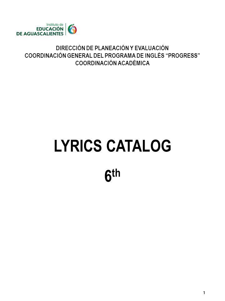 1 DIRECCIÓN DE PLANEACIÓN Y EVALUACIÓN COORDINACIÓN GENERAL DEL PROGRAMA DE INGLÉS PROGRESS COORDINACIÓN ACADÉMICA LYRICS CATALOG 6 th