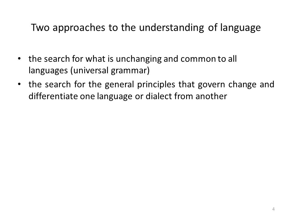 Two approaches to the understanding of language the search for what is unchanging and common to all languages (universal grammar) the search for the general principles that govern change and differentiate one language or dialect from another 4