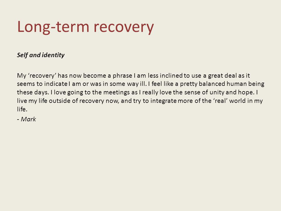Long-term recovery Self and identity My 'recovery' has now become a phrase I am less inclined to use a great deal as it seems to indicate I am or was in some way ill.