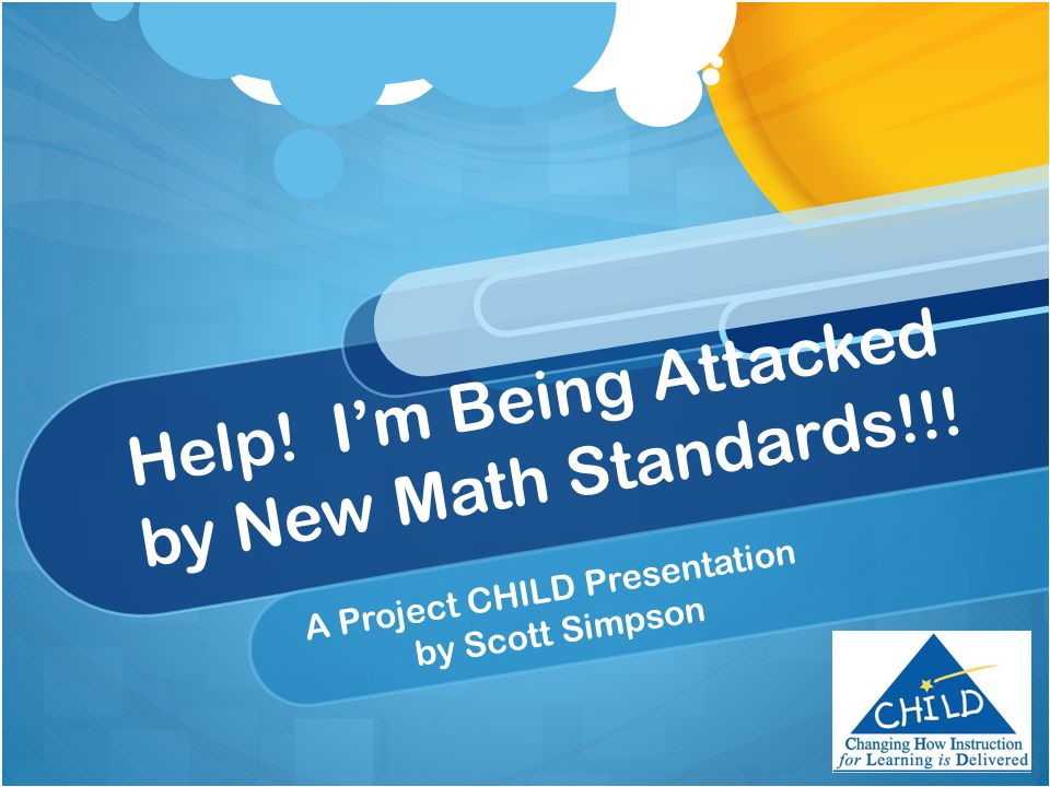Help! I'm Being Attacked by New Math Standards!!! A Project CHILD Presentation by Scott Simpson