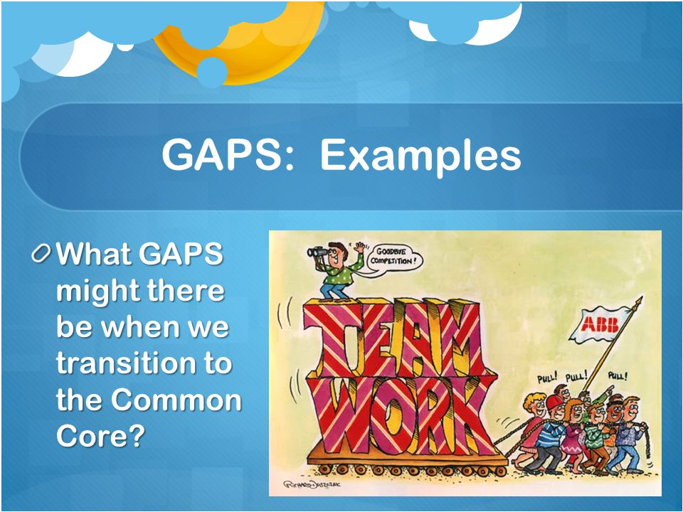 GAPS: Examples What GAPS might there be when we transition to the Common Core