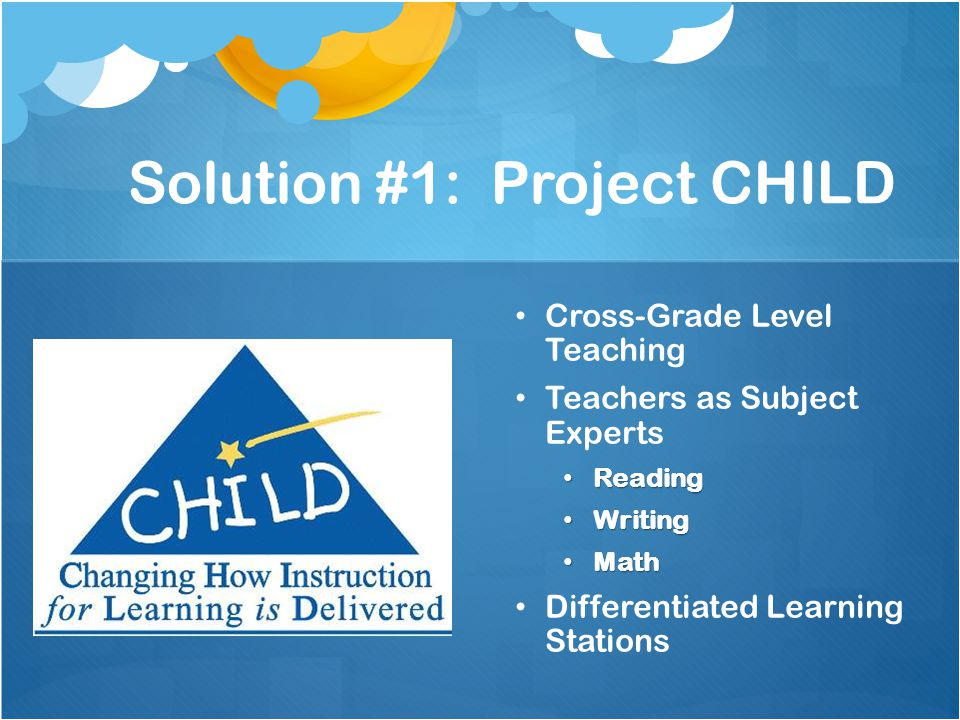 Solution #1: Project CHILD Cross-Grade Level Teaching Teachers as Subject Experts Reading Writing Math Differentiated Learning Stations
