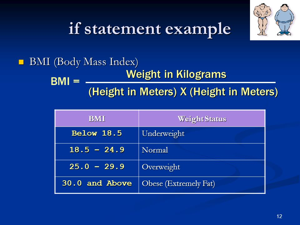 12 if statement example BMI (Body Mass Index) BMI (Body Mass Index) BMI Weight Status Below 18.5 Underweight 18.5 – 24.9 Normal 25.0 – 29.9 Overweight 30.0 and Above Obese (Extremely Fat) BMI = Weight in Kilograms (Height in Meters) X (Height in Meters)