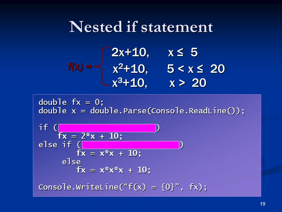 19 Nested if statement f(x) = 2x+10, x ≤ 5 x 2 +10, 5 < x ≤ 20 x 3 +10, x > 20 double fx = 0; double x = double.Parse(Console.ReadLine()); if ( ) fx =