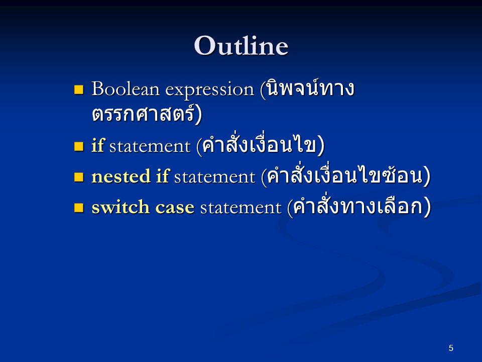 5 Outline Boolean expression ( นิพจน์ทาง ตรรกศาสตร์ ) Boolean expression ( นิพจน์ทาง ตรรกศาสตร์ ) if statement ( คำสั่งเงื่อนไข ) if statement ( คำสั่