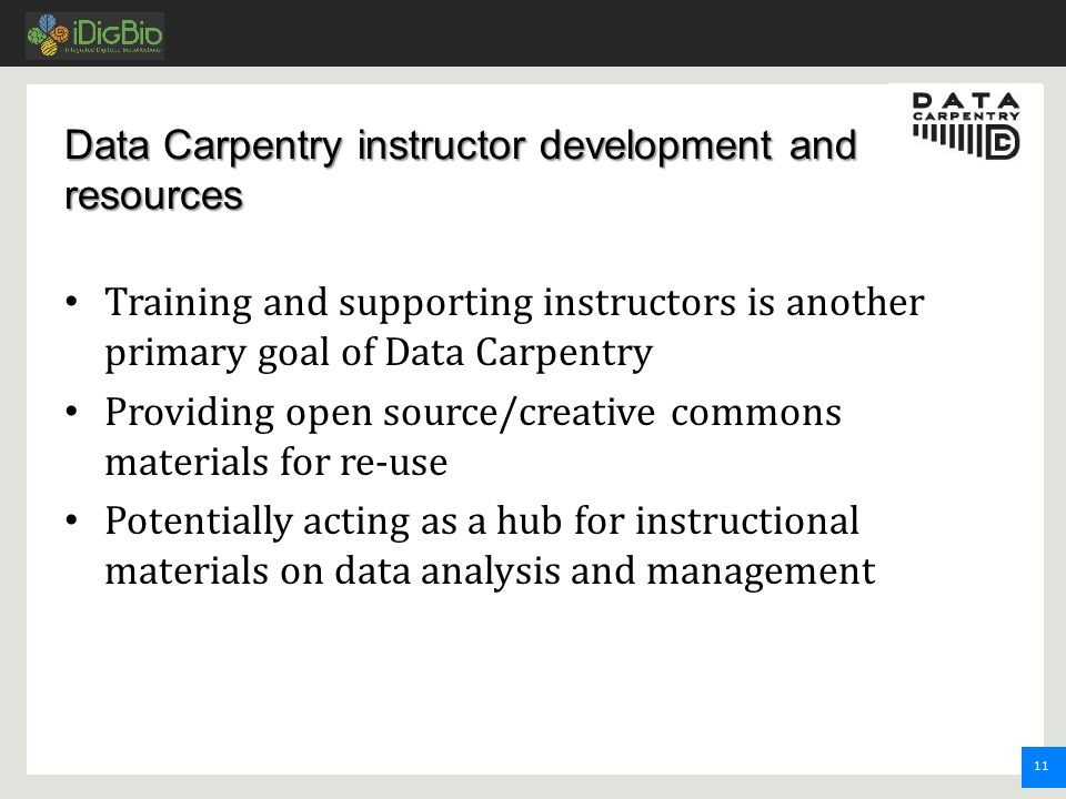 11 Data Carpentry instructor development and resources Training and supporting instructors is another primary goal of Data Carpentry Providing open source/creative commons materials for re-use Potentially acting as a hub for instructional materials on data analysis and management