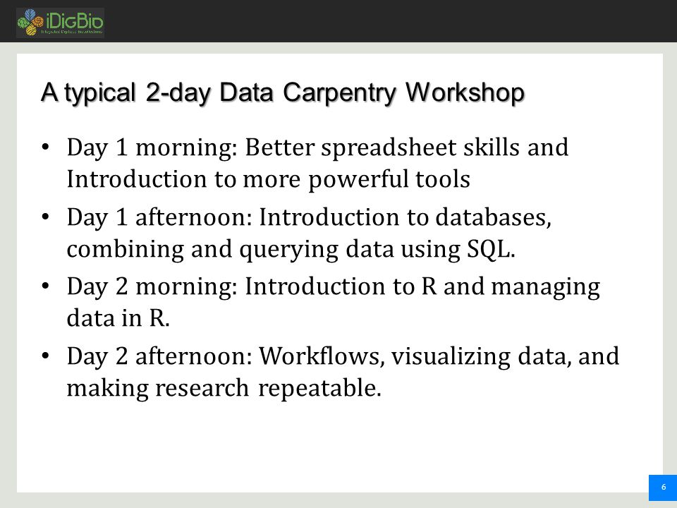 6 A typical 2-day Data Carpentry Workshop Day 1 morning: Better spreadsheet skills and Introduction to more powerful tools Day 1 afternoon: Introduction to databases, combining and querying data using SQL.