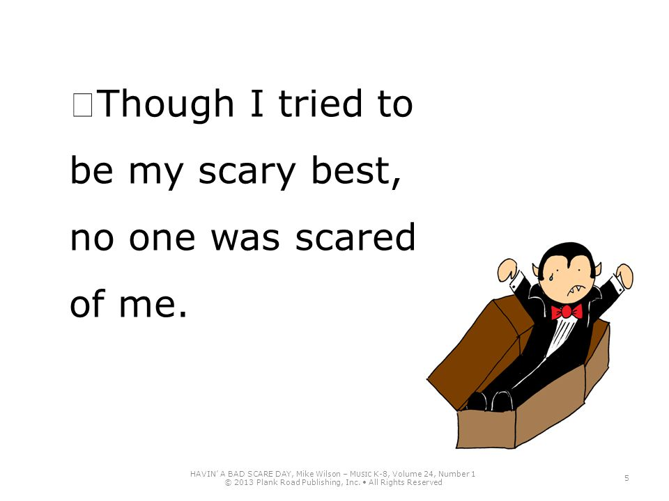 Though I tried to be my scary best, no one was scared of me. HAVIN' A BAD SCARE DAY, Mike Wilson – M USIC K-8, Volume 24, Number 1 © 2013 Plank Road P