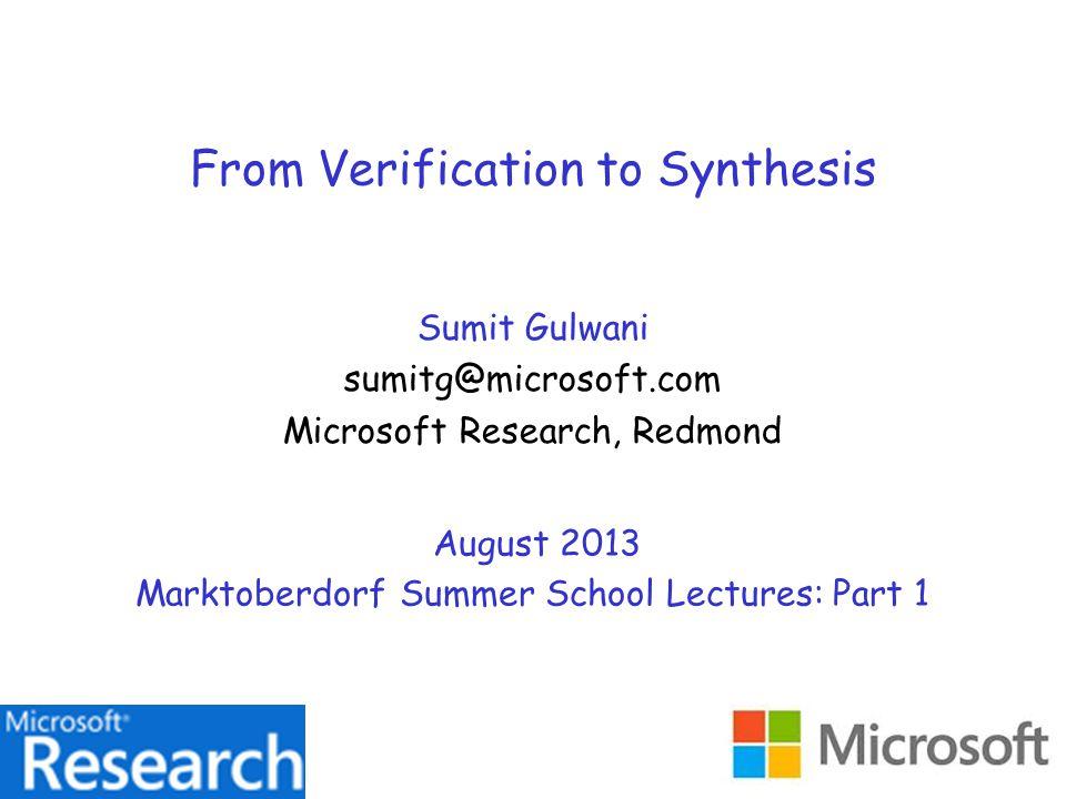 From Verification to Synthesis Sumit Gulwani sumitg@microsoft.com Microsoft Research, Redmond August 2013 Marktoberdorf Summer School Lectures: Part 1