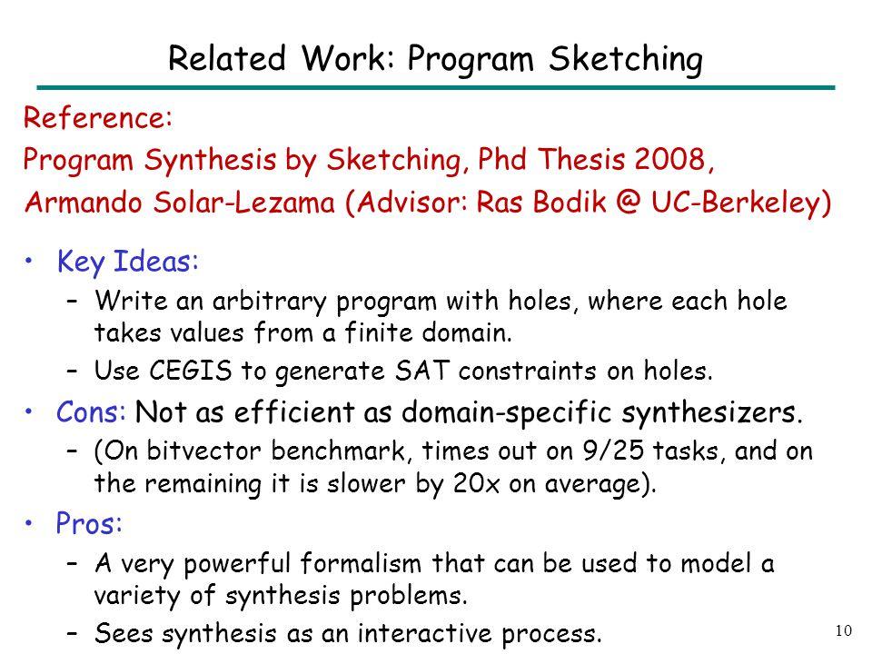 Reference: Program Synthesis by Sketching, Phd Thesis 2008, Armando Solar-Lezama (Advisor: Ras Bodik @ UC-Berkeley) Key Ideas: –Write an arbitrary program with holes, where each hole takes values from a finite domain.
