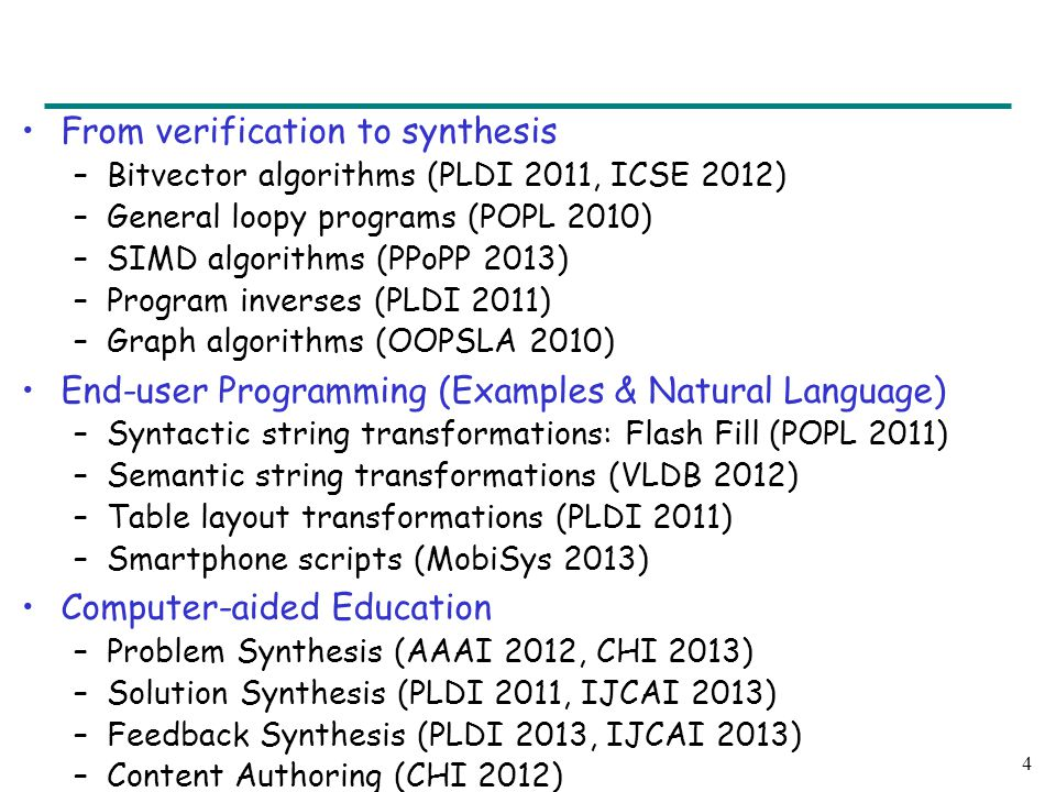 From verification to synthesis –Bitvector algorithms (PLDI 2011, ICSE 2012) –General loopy programs (POPL 2010) –SIMD algorithms (PPoPP 2013) –Program inverses (PLDI 2011) –Graph algorithms (OOPSLA 2010) End-user Programming (Examples & Natural Language) –Syntactic string transformations: Flash Fill (POPL 2011) –Semantic string transformations (VLDB 2012) –Table layout transformations (PLDI 2011) –Smartphone scripts (MobiSys 2013) Computer-aided Education –Problem Synthesis (AAAI 2012, CHI 2013) –Solution Synthesis (PLDI 2011, IJCAI 2013) –Feedback Synthesis (PLDI 2013, IJCAI 2013) –Content Authoring (CHI 2012) 4