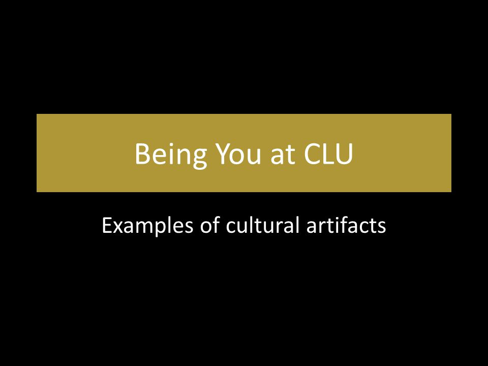 Being You at CLU Examples of cultural artifacts