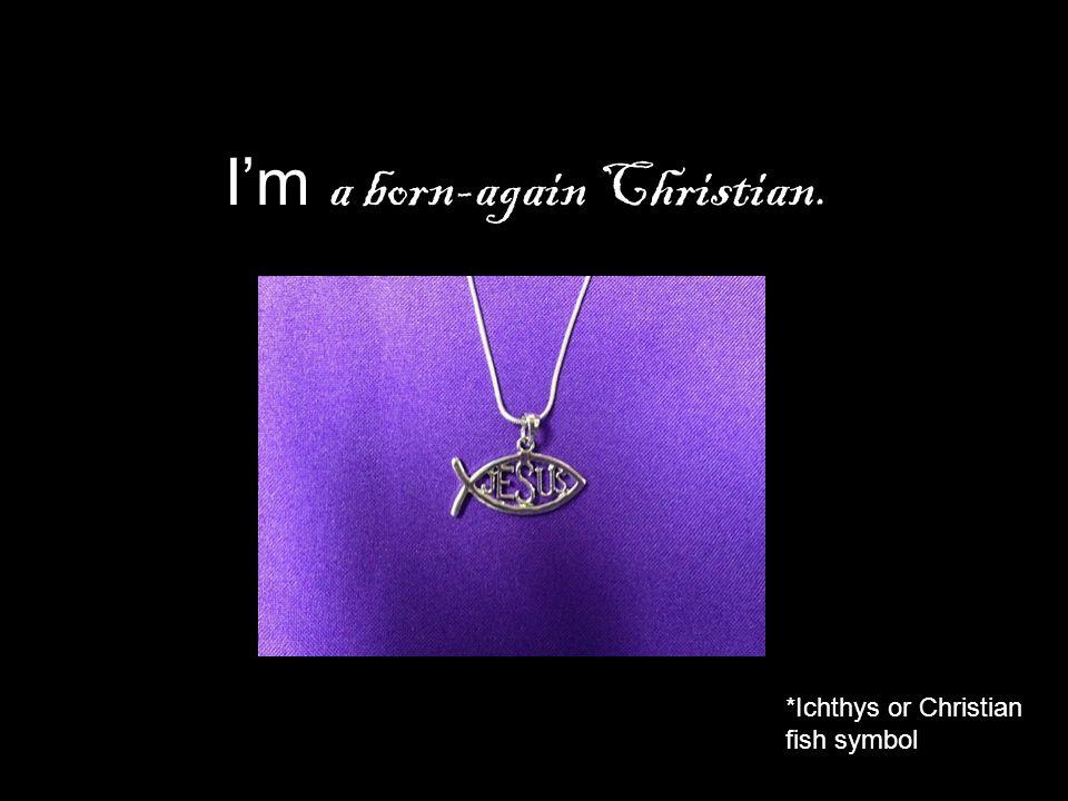 I'm a born-again Christian. *Ichthys or Christian fish symbol