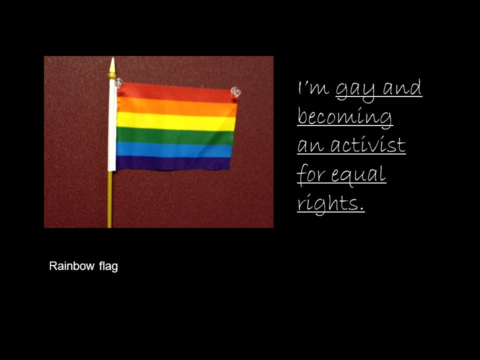 I'm gay and becoming an activist for equal rights. Rainbow flag