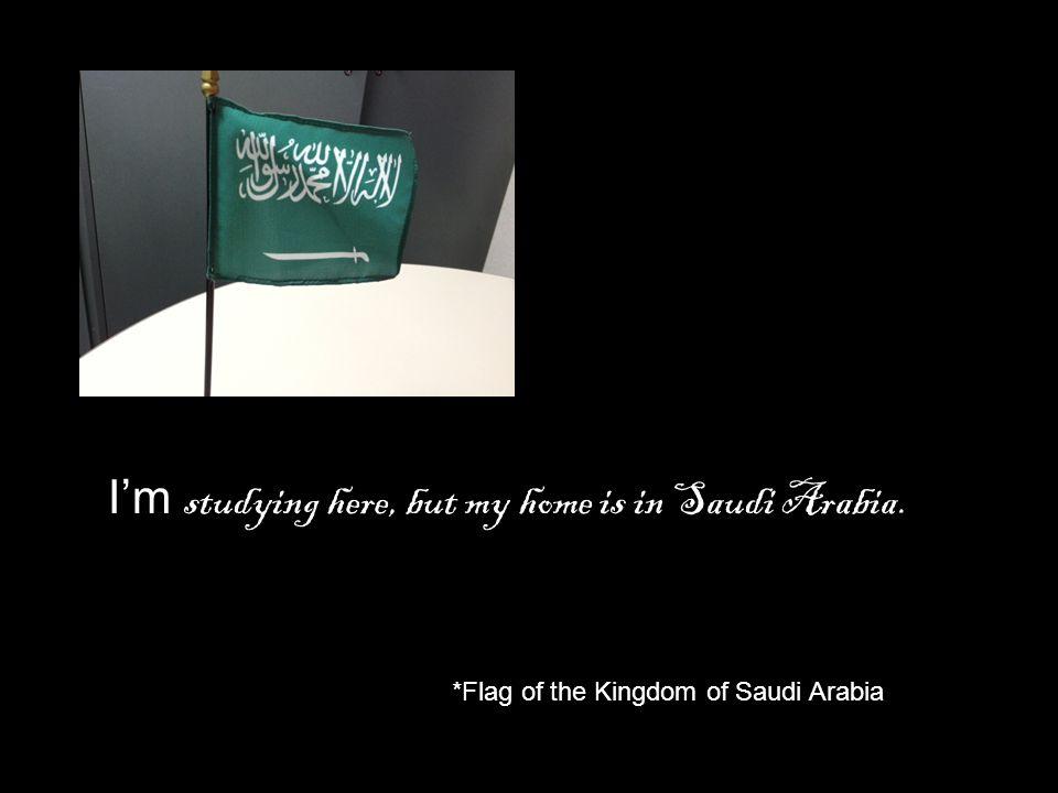 I'm studying here, but my home is in Saudi Arabia. *Flag of the Kingdom of Saudi Arabia
