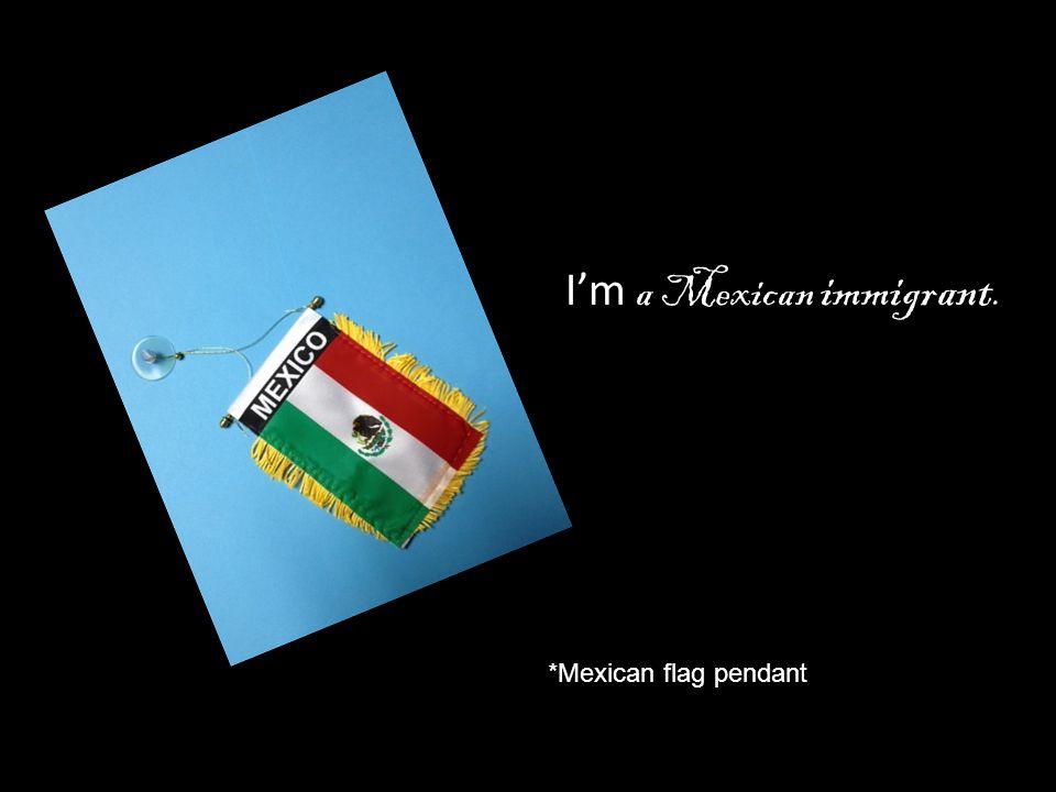 I'm a Mexican immigrant. *Mexican flag pendant