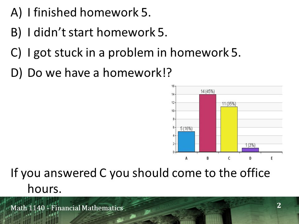 Math 1140 - Financial Mathematics A)I finished homework 5. B)I didn't start homework 5. C)I got stuck in a problem in homework 5. D)Do we have a homew