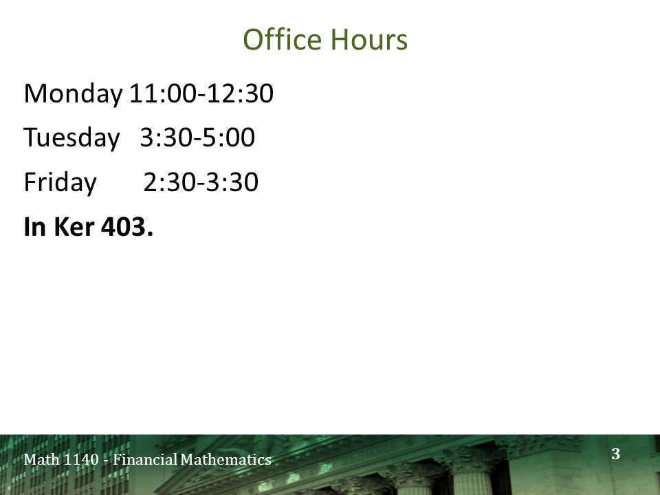 Math 1140 - Financial Mathematics Office Hours Monday 11:00-12:30 Tuesday 3:30-5:00 Friday 2:30-3:30 In Ker 403. 3