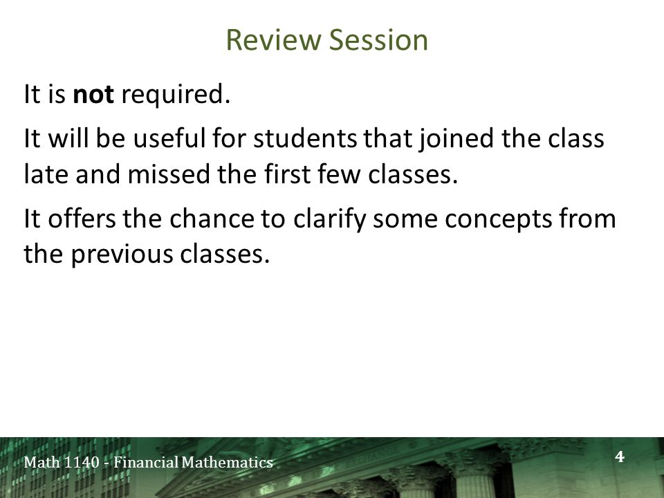 Math 1140 - Financial Mathematics Review Session It is not required. It will be useful for students that joined the class late and missed the first fe