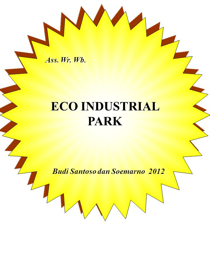 Ass.Wr. Wb. ECO INDUSTRIAL PARK Budi Santoso dan Soemarno 2012 Ass.