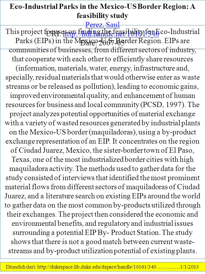 Eco-Industrial Parks in the Mexico-US Border Region: A feasibility study Perez, Saul URI: http://hdl.handle.net/10161/340http://hdl.handle.net/10161/340 Date: 2007-05 Diunduh dari: http://dukespace.lib.duke.edu/dspace/handle/10161/340 ………….1/1/2013 This project focuses on finding the feasibility for Eco-Industrial Parks (EIPs) in the Mexico-U.S.