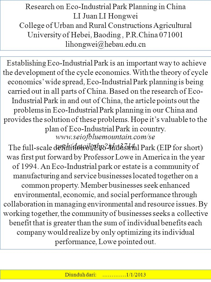 Research on Eco-Industrial Park Planning in China LI Juan LI Hongwei College of Urban and Rural Constructions Agricultural University of Hebei, Baoding, P.R.China 071001 lihongwei@hebau.edu.cn Diunduh dari: ………….1/1/2013 Establishing Eco-Industrial Park is an important way to achieve the development of the cycle economics.
