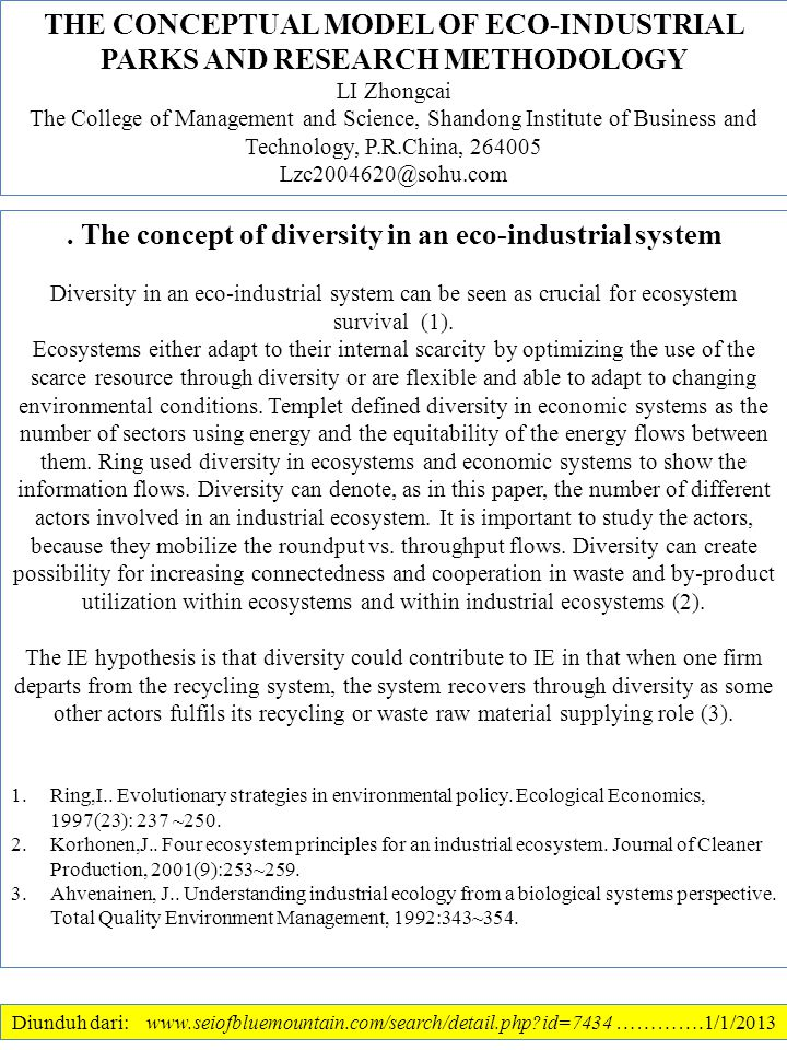 THE CONCEPTUAL MODEL OF ECO-INDUSTRIAL PARKS AND RESEARCH METHODOLOGY LI Zhongcai The College of Management and Science, Shandong Institute of Business and Technology, P.R.China, 264005 Lzc2004620@sohu.com Diunduh dari: www.seiofbluemountain.com/search/detail.php?id=7434 ………….1/1/2013.