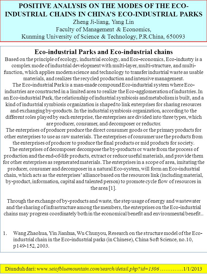 POSITIVE ANALYSIS ON THE MODES OF THE ECO- INDUSTRIAL CHAINS IN CHINA'S ECO-INDUSTRIAL PARKS Zheng Ji-liang, Yang Lin Faculty of Management & Economics, Kunming University of Science & Technology, P.R.China, 650093 Diunduh dari: www.seiofbluemountain.com/search/detail.php?id=1306 ………….1/1/2013 Eco-industrial Parks and Eco-industrial chains Based on the principle of ecology, industrial ecology, and Eco-economics, Eco-industry is a complex mode of industrial development with multi-layer, multi-structure, and multi- function, which applies modern science and technology to transfer industrial waste as usable materials, and realizes the recycled production and intensive management.