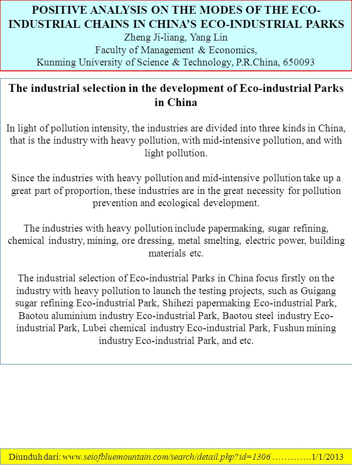 POSITIVE ANALYSIS ON THE MODES OF THE ECO- INDUSTRIAL CHAINS IN CHINA'S ECO-INDUSTRIAL PARKS Zheng Ji-liang, Yang Lin Faculty of Management & Economics, Kunming University of Science & Technology, P.R.China, 650093 Diunduh dari: www.seiofbluemountain.com/search/detail.php?id=1306 ………….1/1/2013 The industrial selection in the development of Eco-industrial Parks in China In light of pollution intensity, the industries are divided into three kinds in China, that is the industry with heavy pollution, with mid-intensive pollution, and with light pollution.