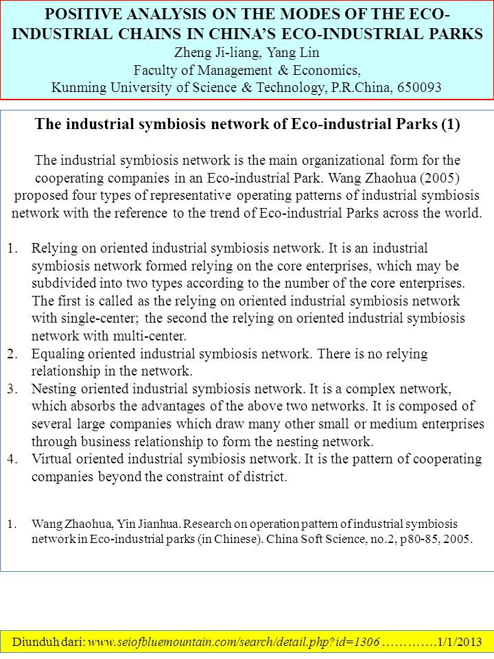 POSITIVE ANALYSIS ON THE MODES OF THE ECO- INDUSTRIAL CHAINS IN CHINA'S ECO-INDUSTRIAL PARKS Zheng Ji-liang, Yang Lin Faculty of Management & Economics, Kunming University of Science & Technology, P.R.China, 650093 Diunduh dari: www.seiofbluemountain.com/search/detail.php?id=1306 ………….1/1/2013 The industrial symbiosis network of Eco-industrial Parks (1) The industrial symbiosis network is the main organizational form for the cooperating companies in an Eco-industrial Park.