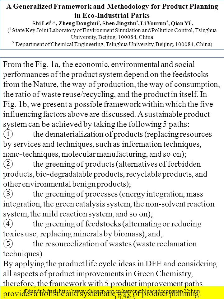 A Generalized Framework and Methodology for Product Planning in Eco-Industrial Parks Shi Lei 1, *, Zheng Donghui 2, Shen Jingzhu 2, Li Yourun 2, Qian Yi 1, ( 1 State Key Joint Laboratory of Environment Simulation and Pollution Control, Tsinghua University, Beijing, 100084, China 2 Department of Chemical Engineering, Tsinghua University, Beijing, 100084, China) Diunduh dari: http://www.chinacp.org.cn/newcn/chinacp/iccppaper-22.htm ………….1/1/2013 From the Fig.