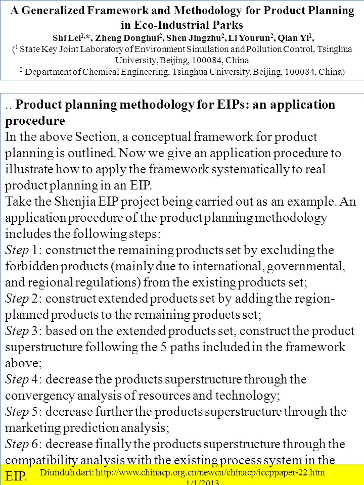 A Generalized Framework and Methodology for Product Planning in Eco-Industrial Parks Shi Lei 1, *, Zheng Donghui 2, Shen Jingzhu 2, Li Yourun 2, Qian Yi 1, ( 1 State Key Joint Laboratory of Environment Simulation and Pollution Control, Tsinghua University, Beijing, 100084, China 2 Department of Chemical Engineering, Tsinghua University, Beijing, 100084, China) Diunduh dari: http://www.chinacp.org.cn/newcn/chinacp/iccppaper-22.htm ………….1/1/2013..