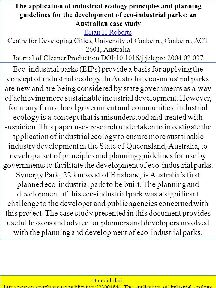 The application of industrial ecology principles and planning guidelines for the development of eco-industrial parks: an Australian case study Brian H Roberts Centre for Developing Cities, University of Canberra, Canberra, ACT 2601, Australia Journal of Cleaner Production DOI:10.1016/j.jclepro.2004.02.037 Diunduh dari: http://www.researchgate.net/publication/223004844_The_application_of_industrial_ecology _principles_and_planning_guidelines_for_the_development_of_eco- industrial_parks_an_Australian_case_study ………….1/1/2013 Eco-industrial parks (EIPs) provide a basis for applying the concept of industrial ecology.
