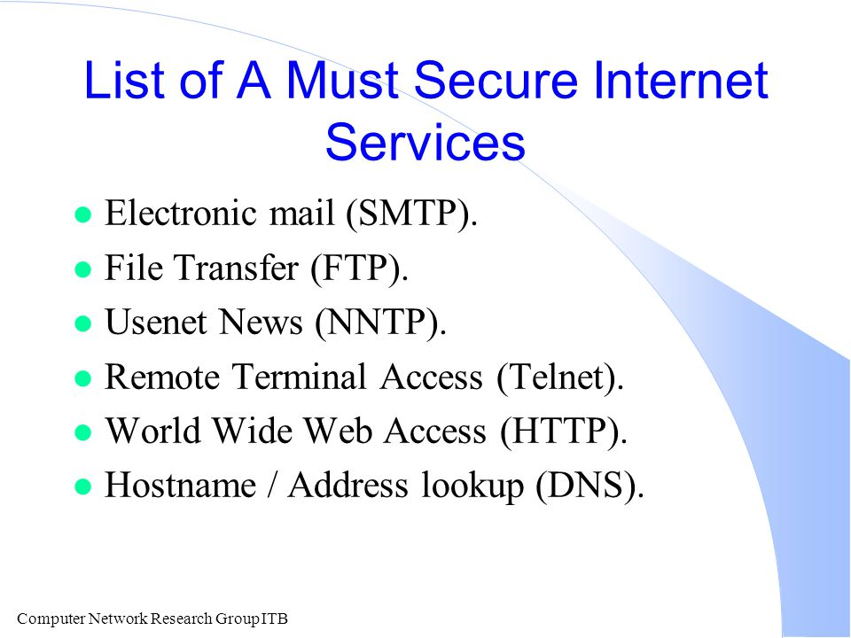 Computer Network Research Group ITB List of A Must Secure Internet Services l Electronic mail (SMTP).