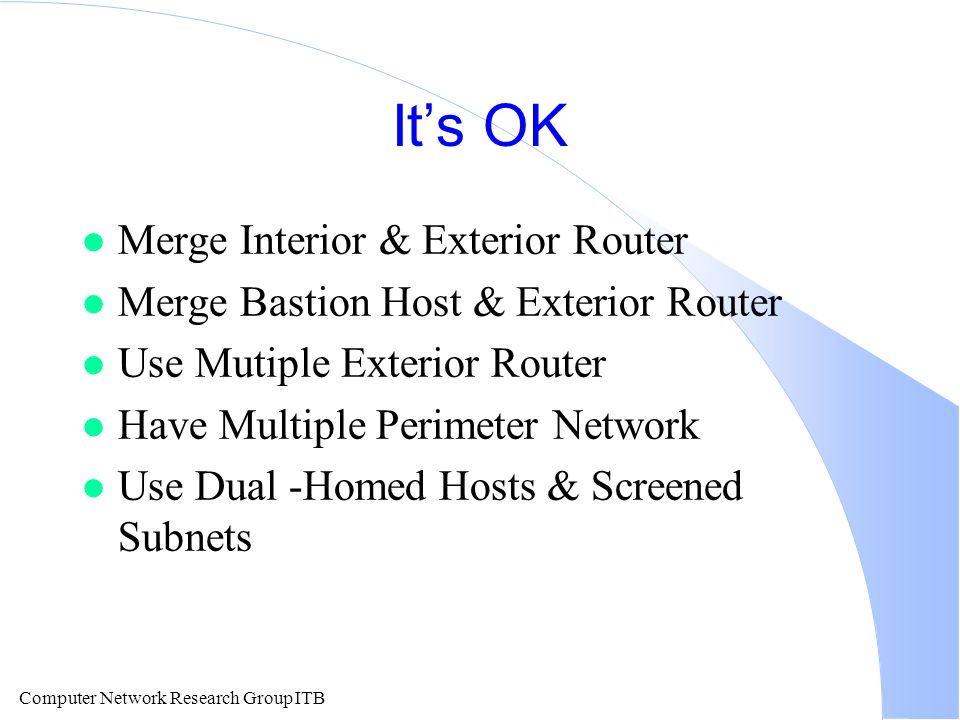 Computer Network Research Group ITB It's OK l Merge Interior & Exterior Router l Merge Bastion Host & Exterior Router l Use Mutiple Exterior Router l Have Multiple Perimeter Network l Use Dual -Homed Hosts & Screened Subnets