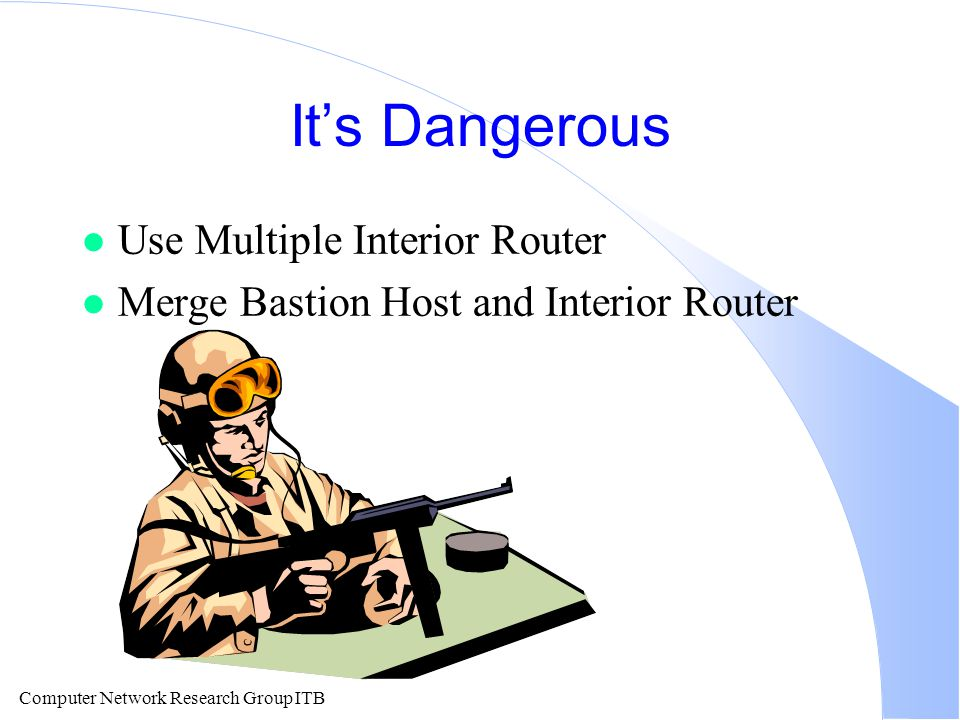 Computer Network Research Group ITB It's Dangerous l Use Multiple Interior Router l Merge Bastion Host and Interior Router