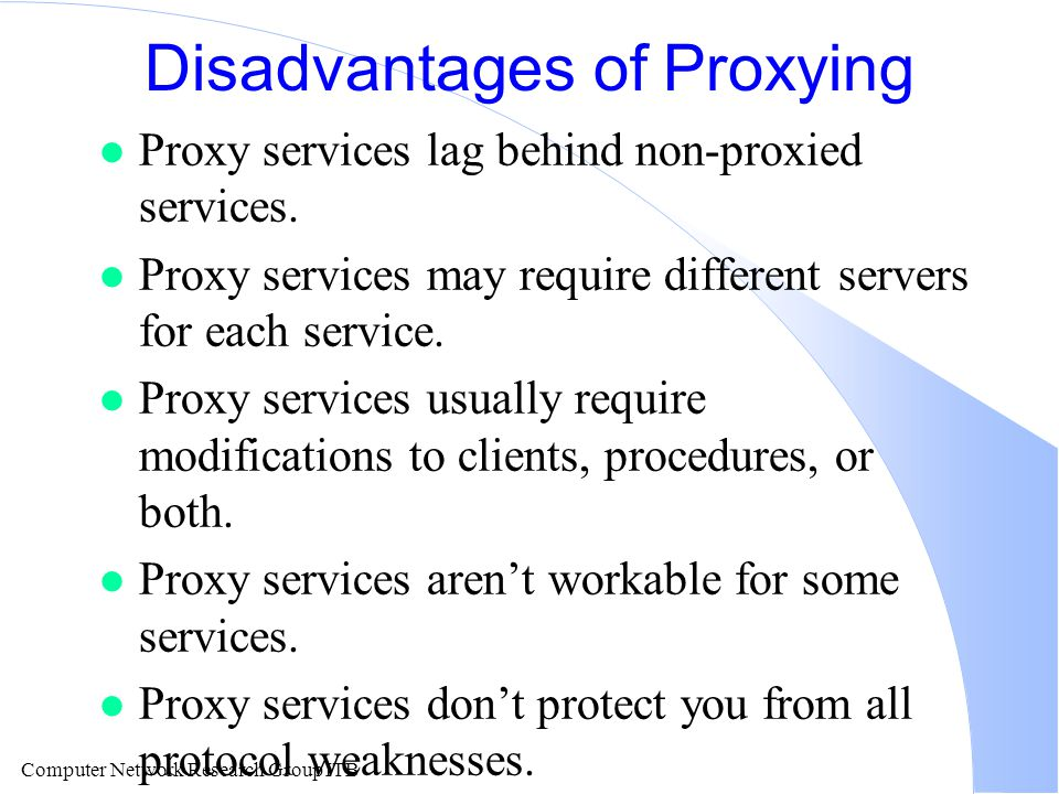 Computer Network Research Group ITB Disadvantages of Proxying l Proxy services lag behind non-proxied services.
