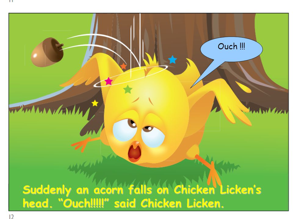Suddenly an acorn falls on Chicken Licken's head. Ouch!!!!! said Chicken Licken. Ouch !!!