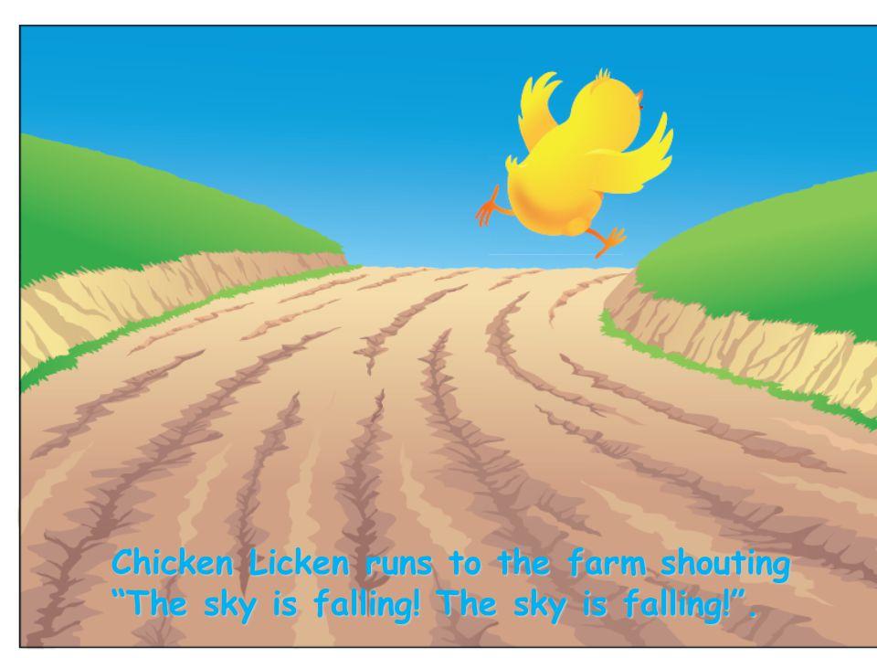 "Chicken Licken runs to the farm shouting ""The sky is falling! The sky is falling!""."