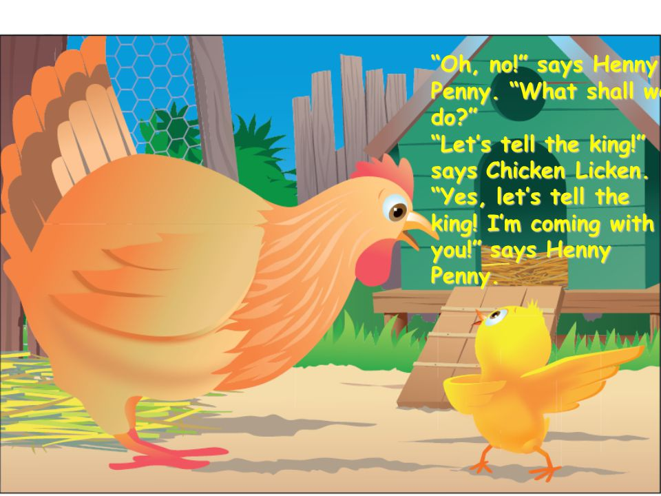 Oh, no! says Henny Penny. What shall we do Let's tell the king! says Chicken Licken.